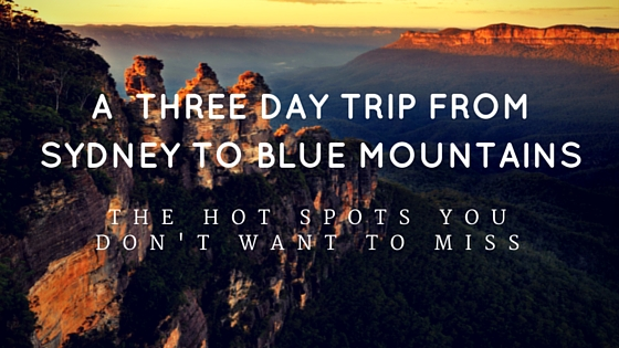A Three Day Trip from Sydney to Katoomba Blue Mountains: The Hot Spots you don't want to miss